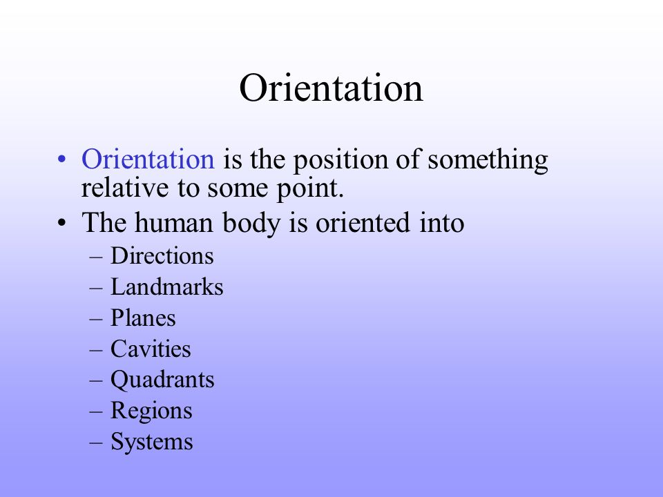 Orientation Orientation is the position of something relative to some point. The human body is oriented into.