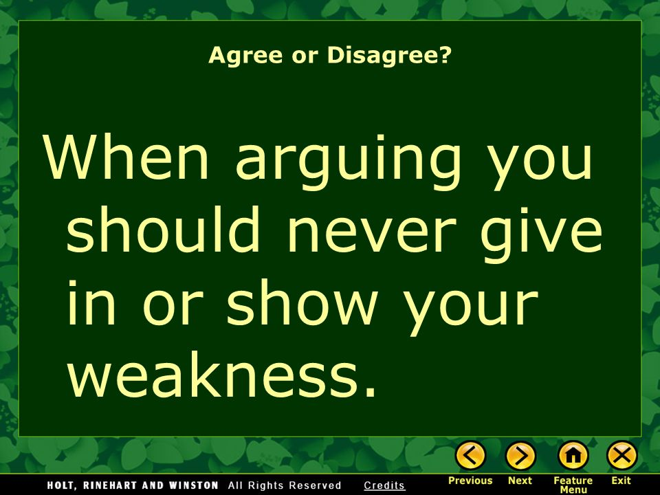 When arguing you should never give in or show your weakness.