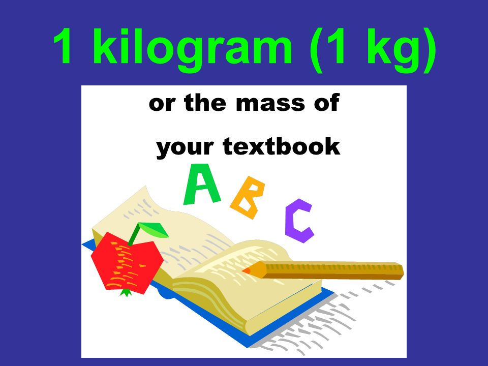 1 kilogram (1 kg) or the mass of your textbook