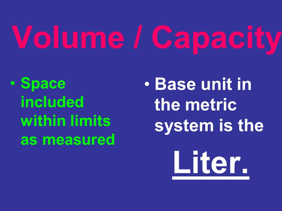 Volume / Capacity Base unit in the metric system is the Liter.