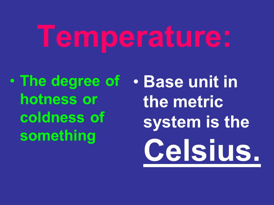 Temperature: Base unit in the metric system is the Celsius.