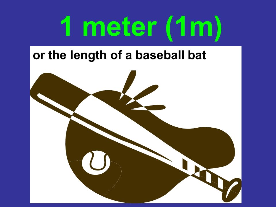 1 meter (1m) or the length of a baseball bat