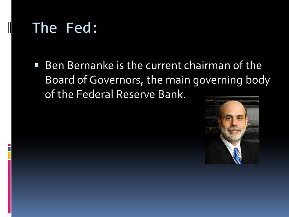 The Fed: Ben Bernanke is the current chairman of the Board of Governors, the main governing body of the Federal Reserve Bank.