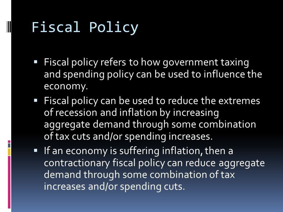 Fiscal Policy Fiscal policy refers to how government taxing and spending policy can be used to influence the economy.