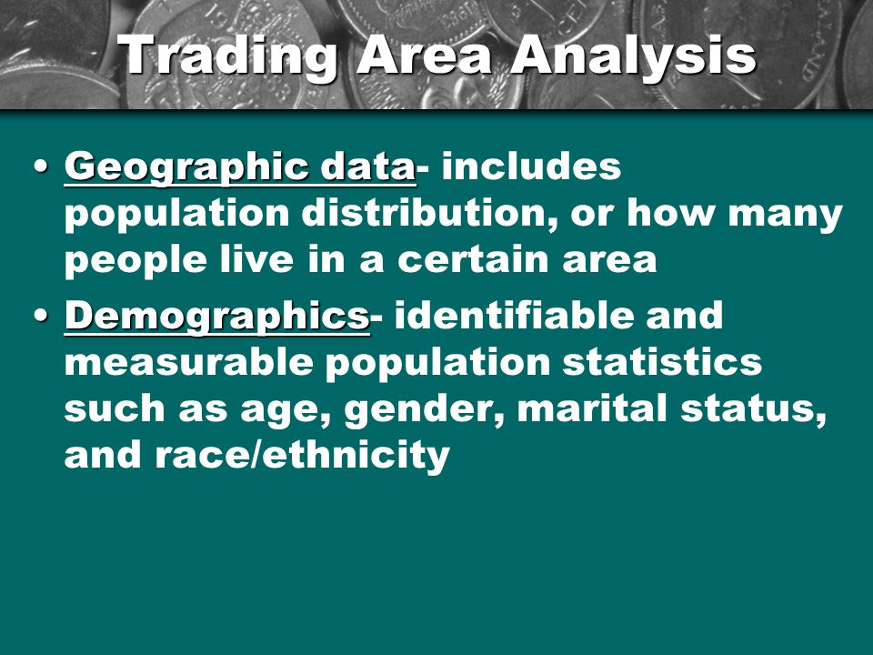 Trading Area Analysis Geographic data- includes population distribution, or how many people live in a certain area.