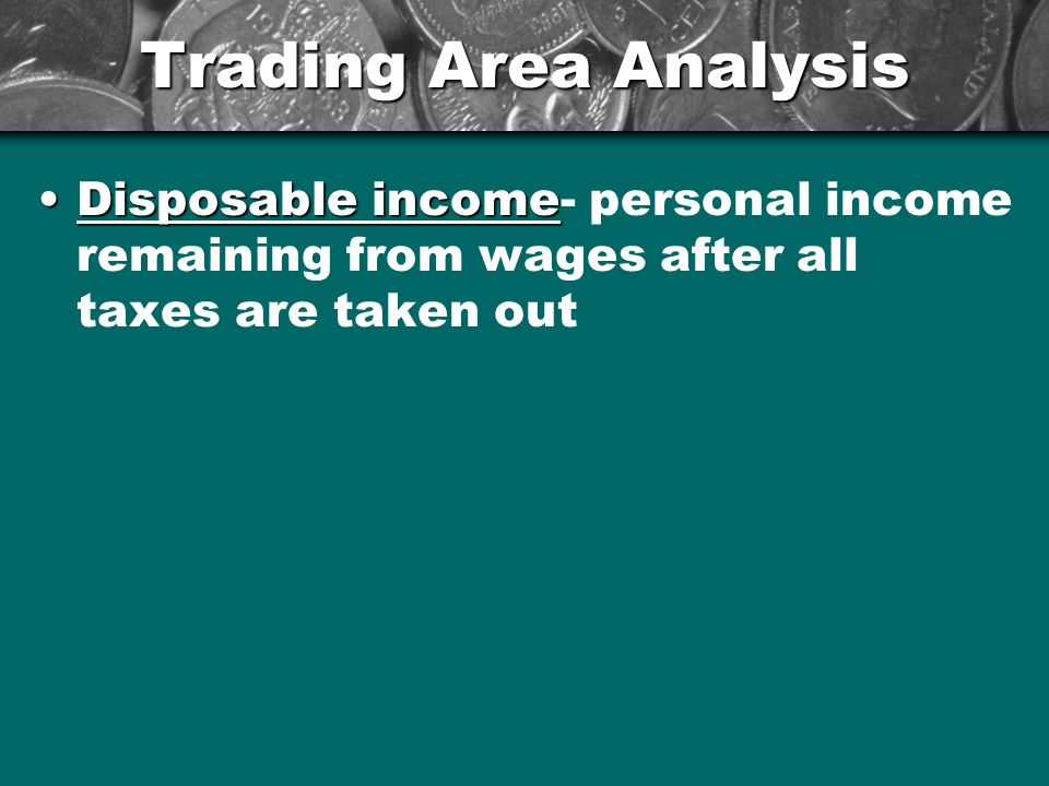 Trading Area Analysis Disposable income- personal income remaining from wages after all taxes are taken out.