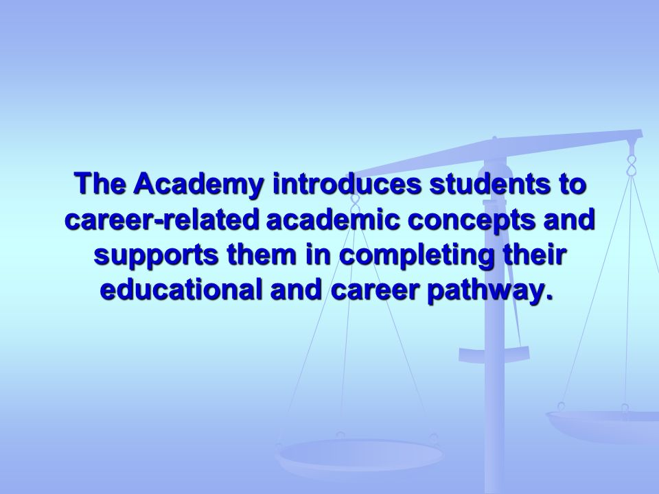 The Academy introduces students to career-related academic concepts and supports them in completing their educational and career pathway.
