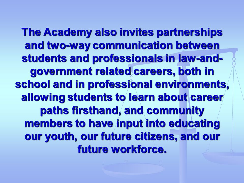 The Academy also invites partnerships and two-way communication between students and professionals in law-and-government related careers, both in school and in professional environments, allowing students to learn about career paths firsthand, and community members to have input into educating our youth, our future citizens, and our future workforce.