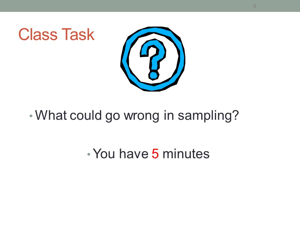 Class Task What could go wrong in sampling You have 5 minutes
