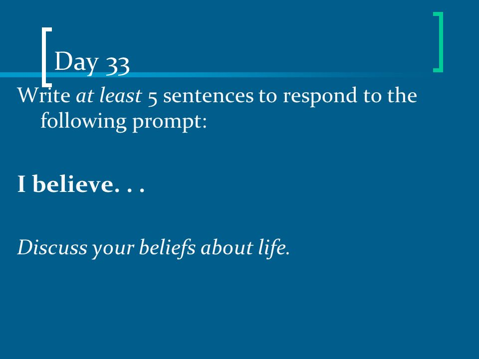 Day 33 Write at least 5 sentences to respond to the following prompt: I believe.