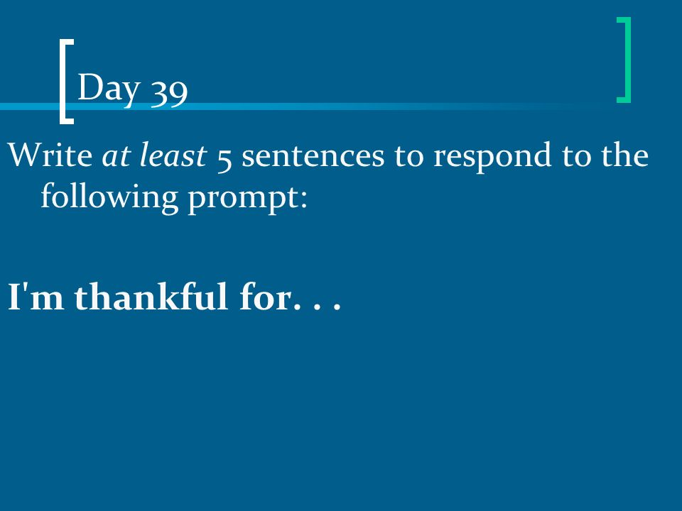 Day 39 Write at least 5 sentences to respond to the following prompt: I m thankful for. . .