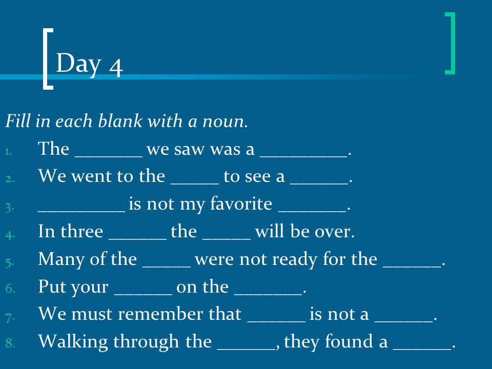 Day 4 Fill in each blank with a noun.