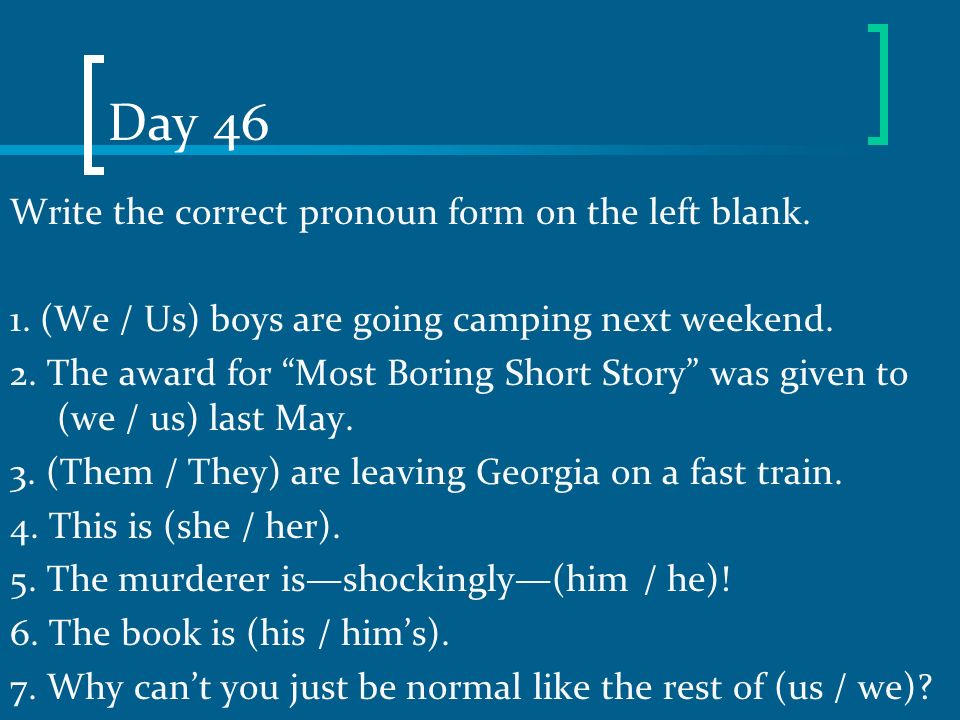 Day 46 Write the correct pronoun form on the left blank.