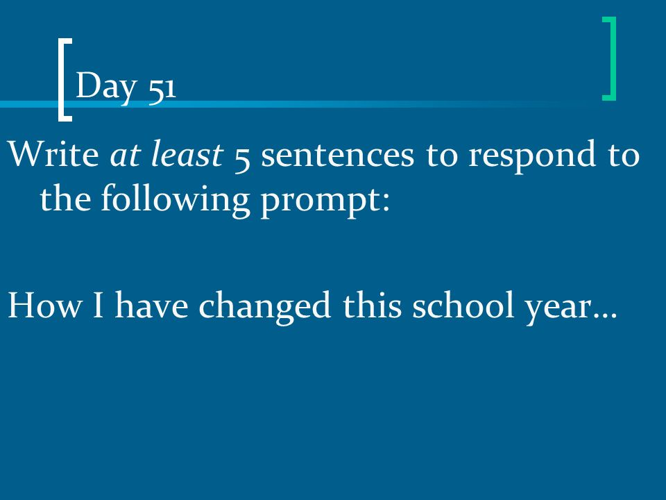 Day 51 Write at least 5 sentences to respond to the following prompt: How I have changed this school year…