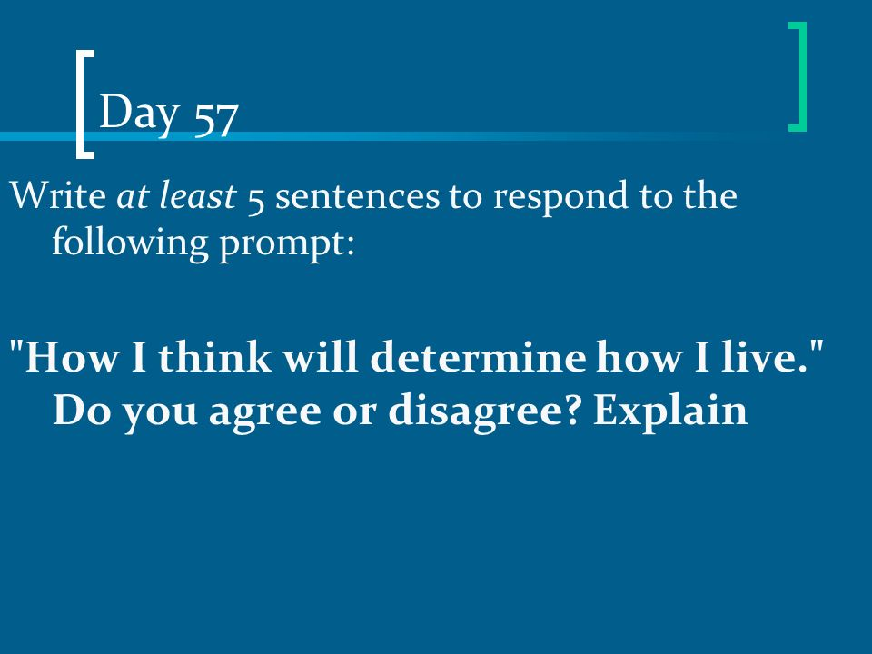 Day 57 Write at least 5 sentences to respond to the following prompt: How I think will determine how I live. Do you agree or disagree.