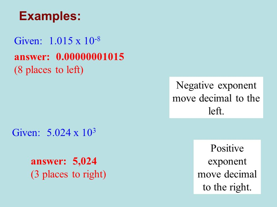 Examples: Given: 1.015 x 10-8 answer: 0.00000001015 (8 places to left)