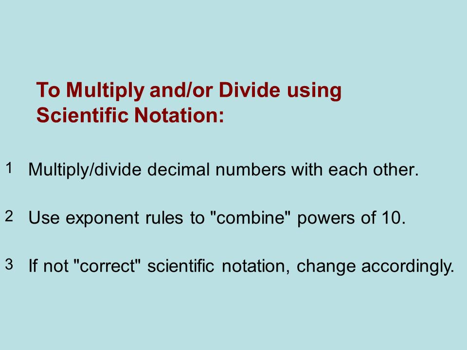 To Multiply and/or Divide using Scientific Notation: