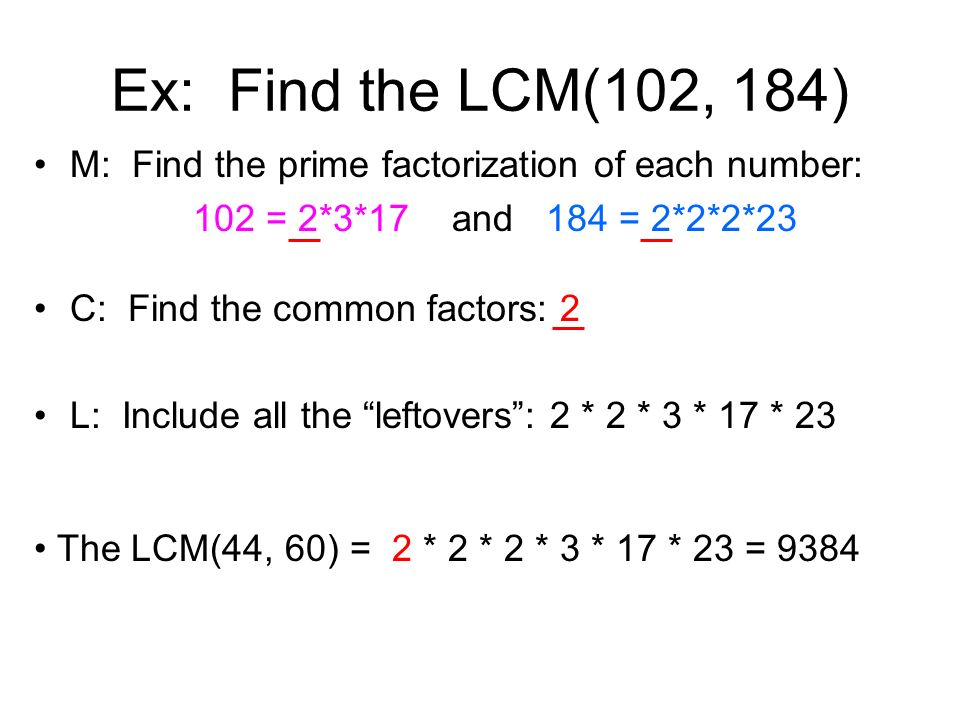 Ex: Find the LCM(102, 184) M: Find the prime factorization of each number: 102 = 2*3*17 and 184 = 2*2*2*23.