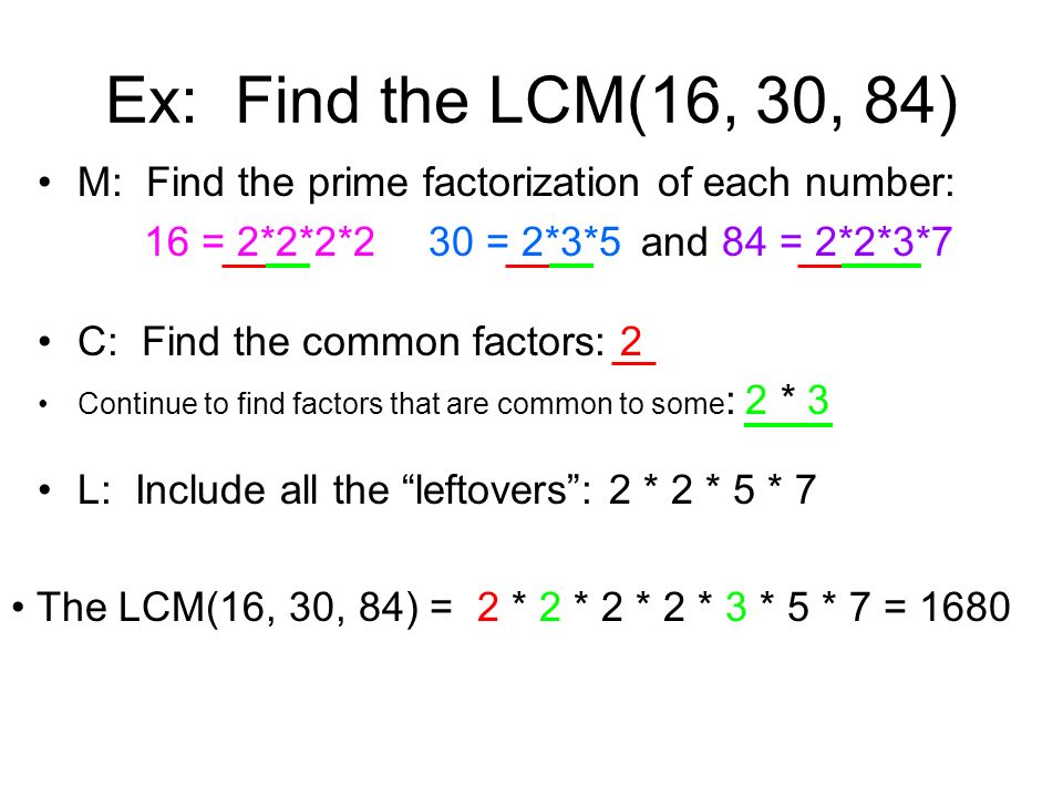 Ex: Find the LCM(16, 30, 84) M: Find the prime factorization of each number: 16 = 2*2*2*2 30 = 2*3*5 and 84 = 2*2*3*7.