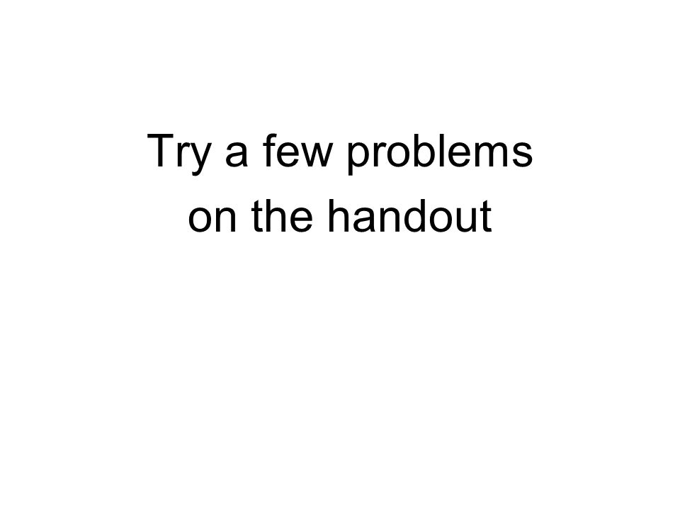 Try a few problems on the handout