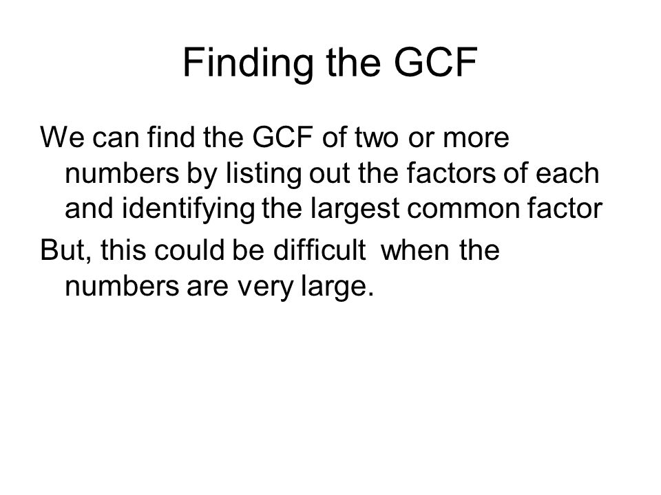 Finding the GCF We can find the GCF of two or more numbers by listing out the factors of each and identifying the largest common factor.