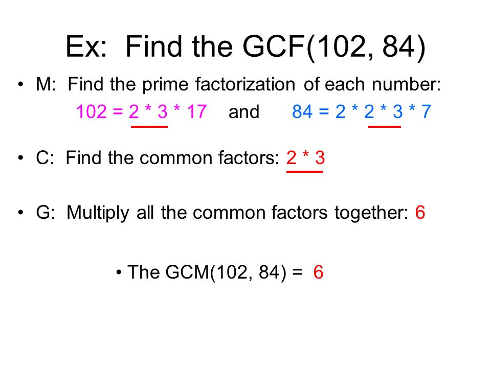 Ex: Find the GCF(102, 84) M: Find the prime factorization of each number: 102 = 2 * 3 * 17 and 84 = 2 * 2 * 3 * 7.