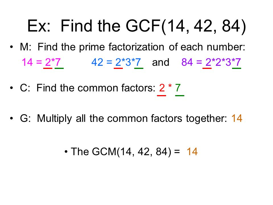 Ex: Find the GCF(14, 42, 84) M: Find the prime factorization of each number: 14 = 2*7 42 = 2*3*7 and 84 = 2*2*3*7.