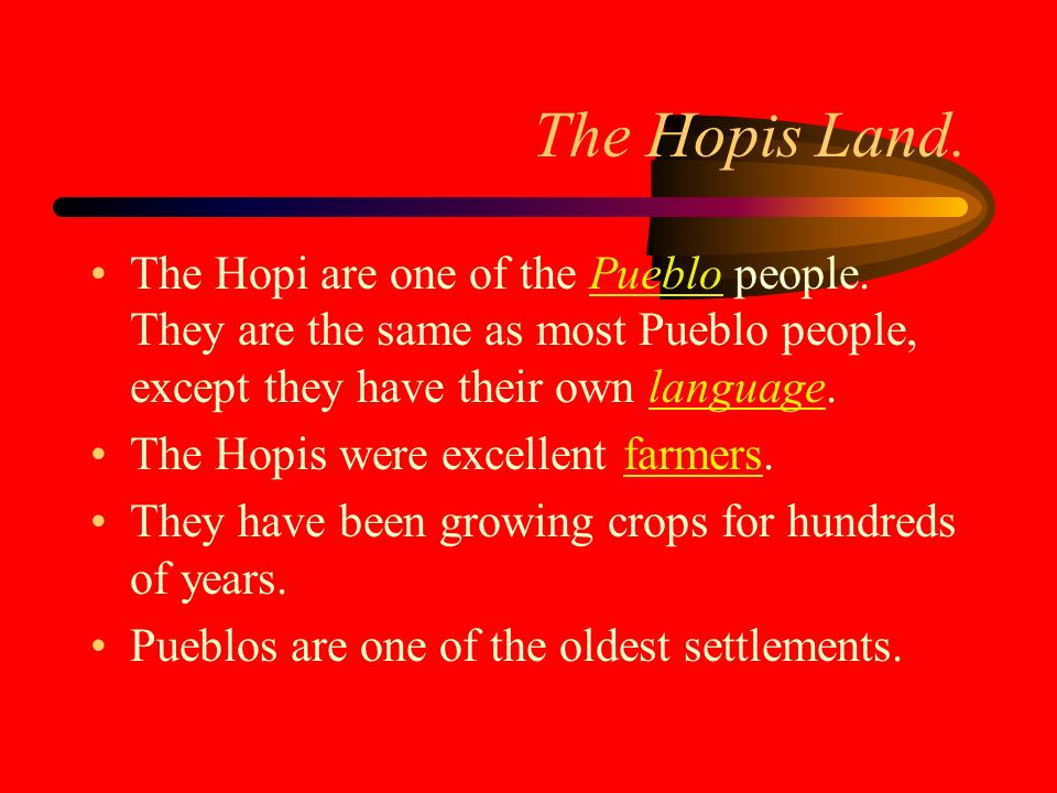 The Hopis Land. The Hopi are one of the Pueblo people. They are the same as most Pueblo people, except they have their own language.