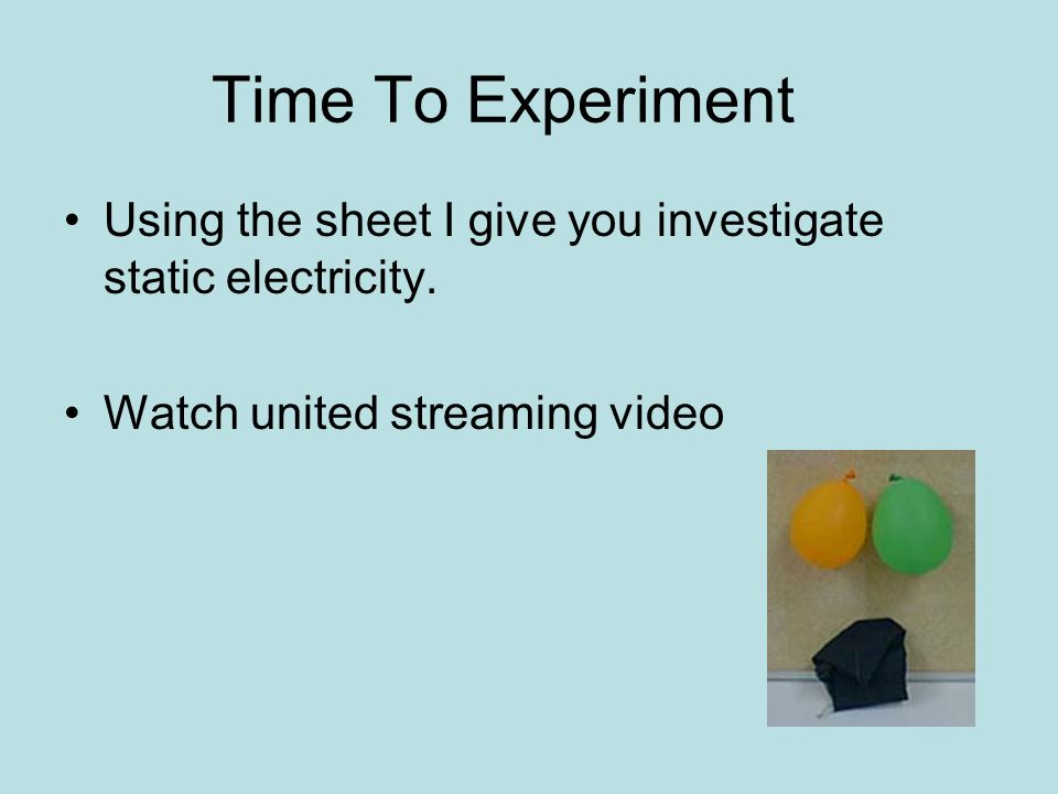 Time To Experiment Using the sheet I give you investigate static electricity.