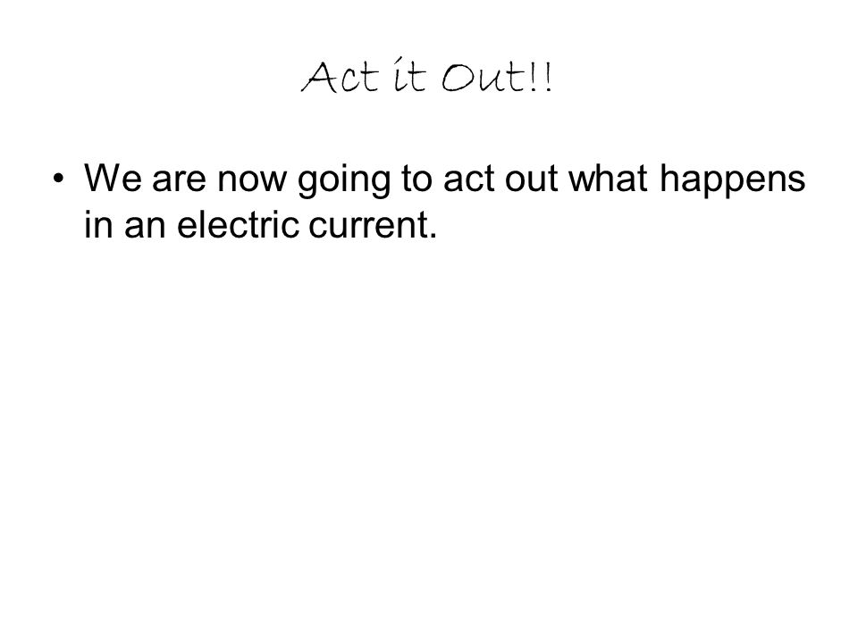 Act it Out!! We are now going to act out what happens in an electric current.