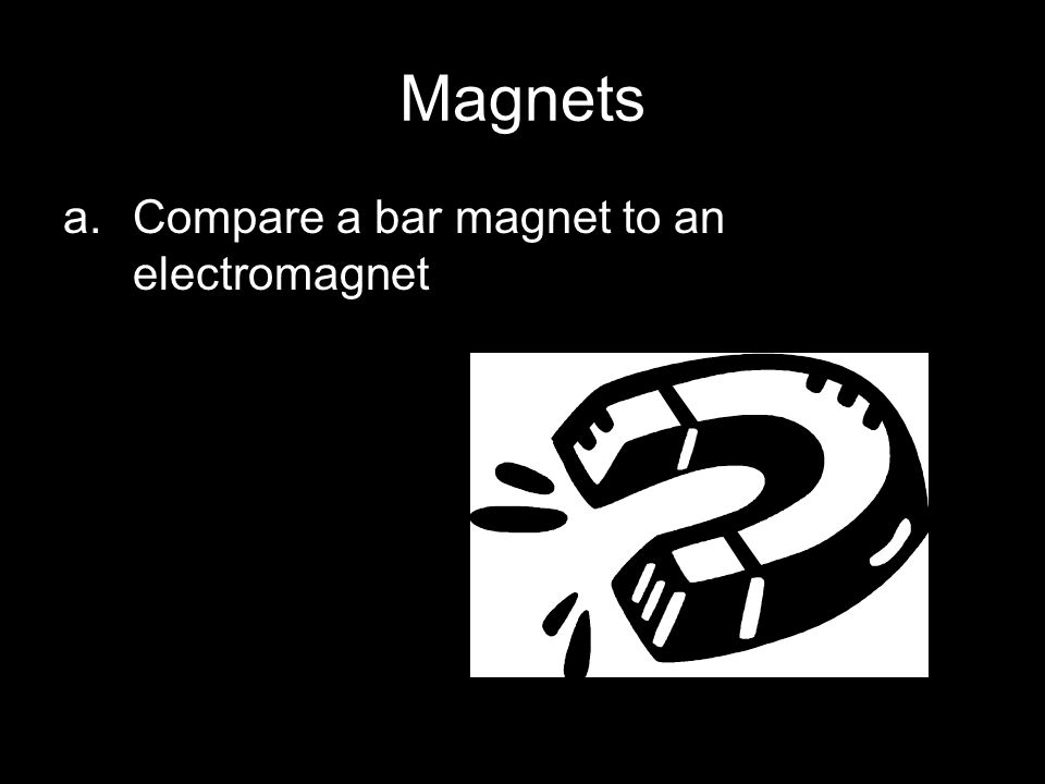 Magnets Compare a bar magnet to an electromagnet