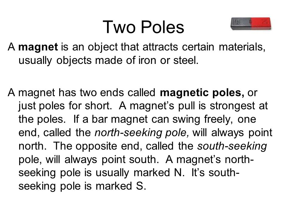Two Poles A magnet is an object that attracts certain materials, usually objects made of iron or steel.