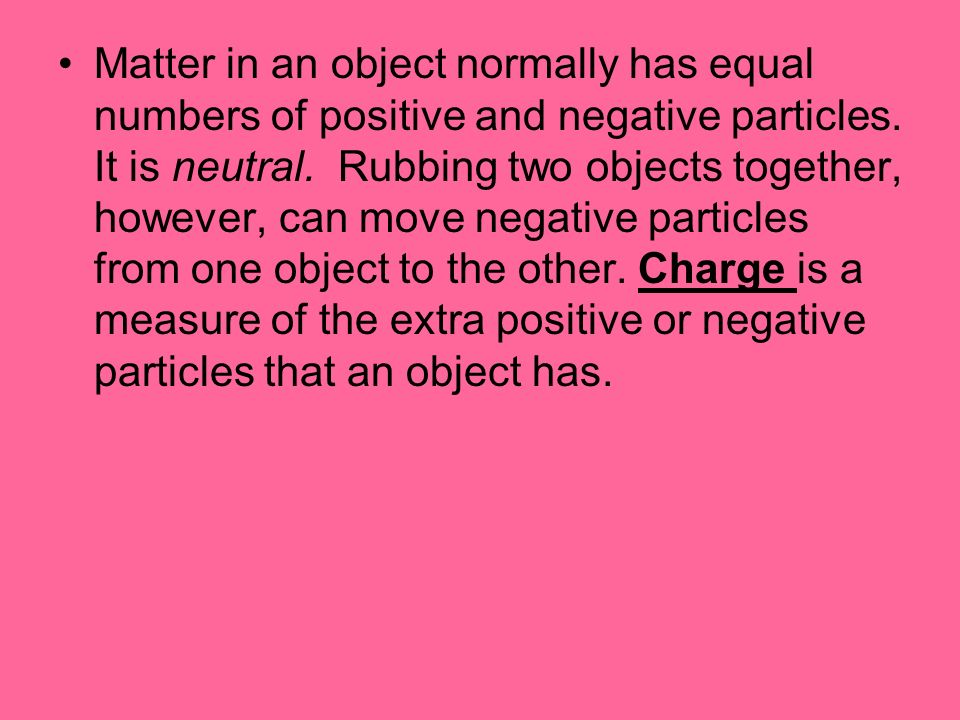 Matter in an object normally has equal numbers of positive and negative particles.