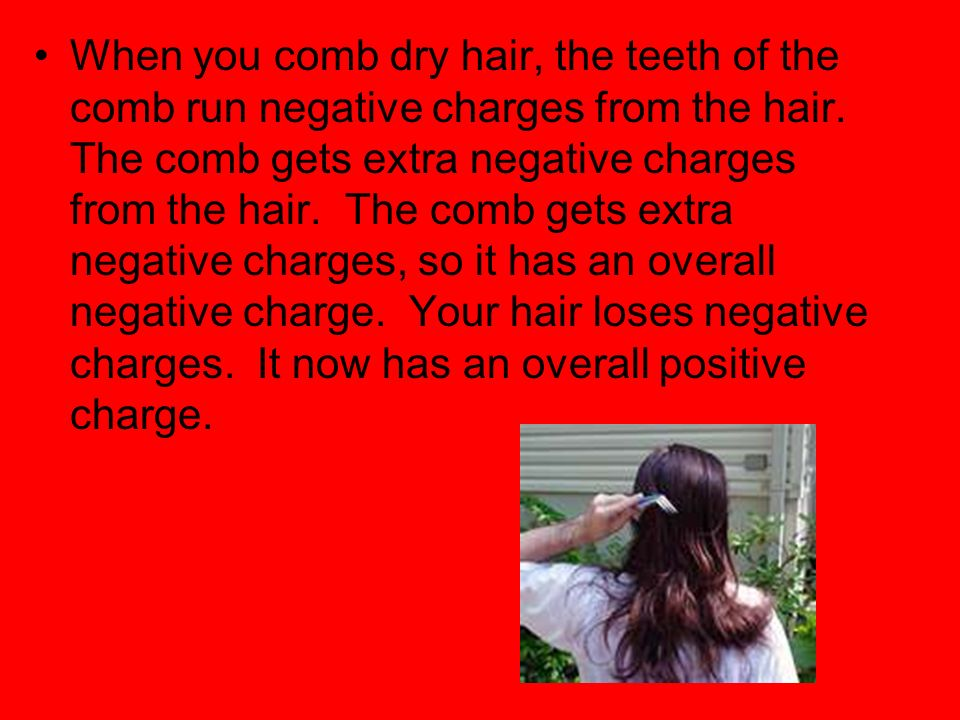 When you comb dry hair, the teeth of the comb run negative charges from the hair.
