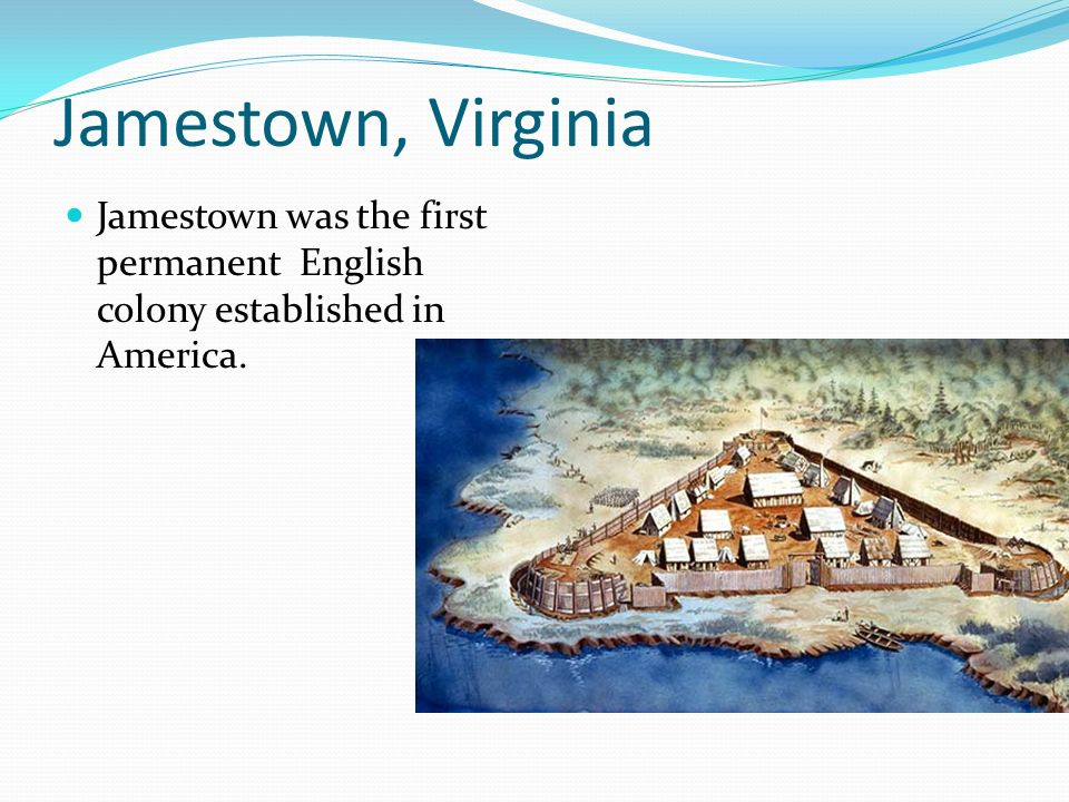 Jamestown, Virginia Jamestown was the first permanent English colony established in America.