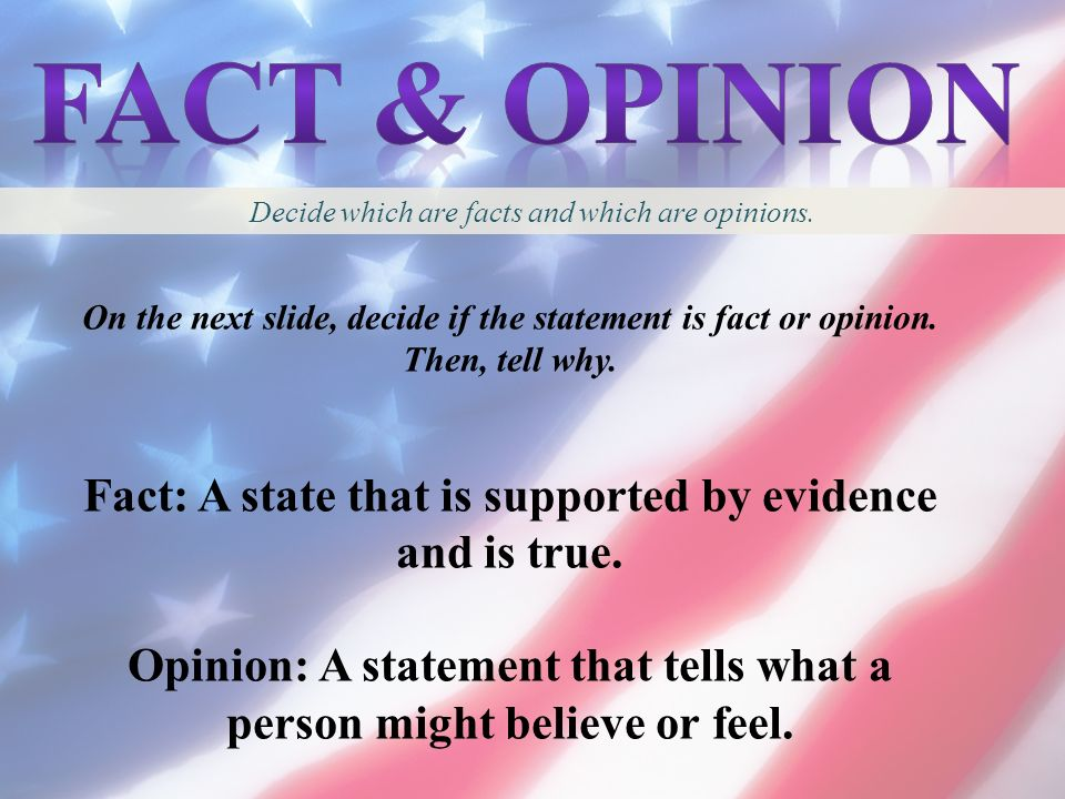 Fact & opinion Decide which are facts and which are opinions. On the next slide, decide if the statement is fact or opinion. Then, tell why.