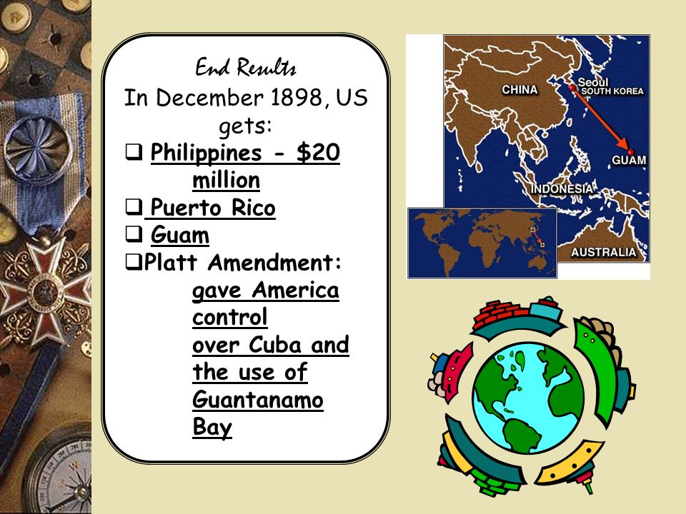 End Results In December 1898, US gets: Philippines - $20 million