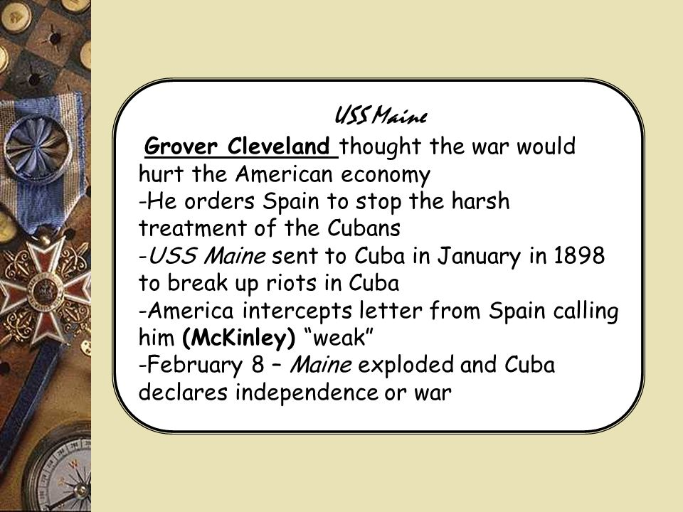 USS Maine Grover Cleveland thought the war would hurt the American economy. -He orders Spain to stop the harsh treatment of the Cubans.