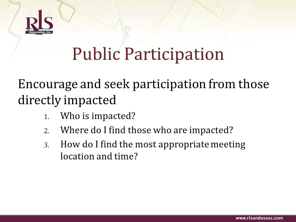Public Participation Encourage and seek participation from those directly impacted. Who is impacted
