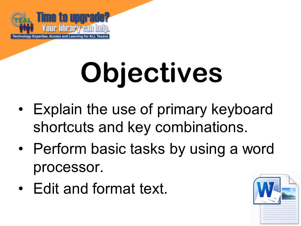Objectives Explain the use of primary keyboard shortcuts and key combinations. Perform basic tasks by using a word processor.