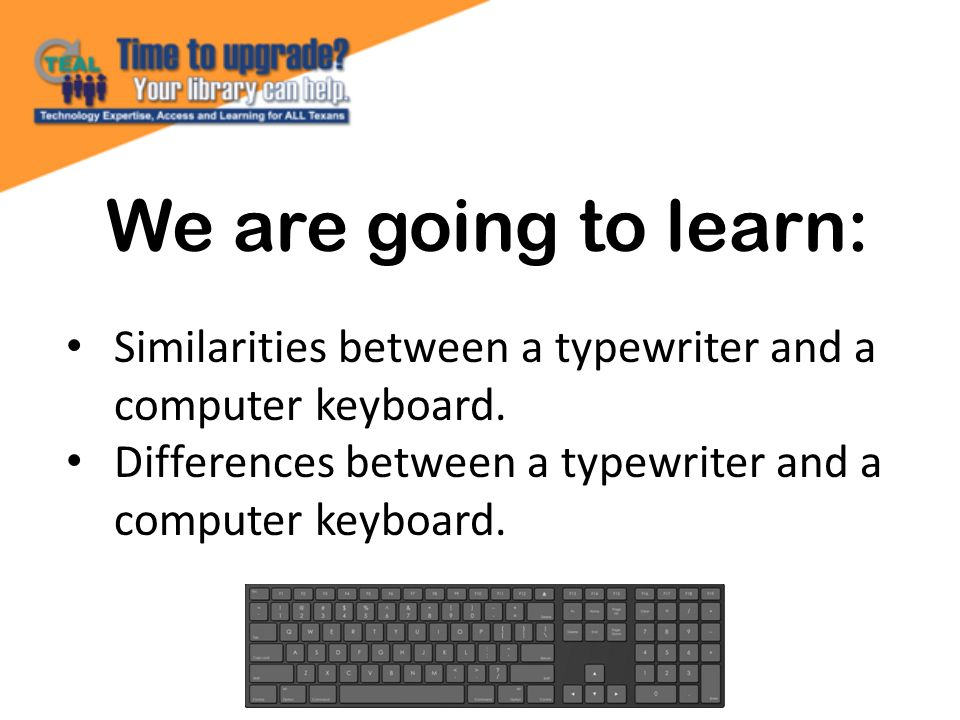 We are going to learn: Similarities between a typewriter and a computer keyboard.