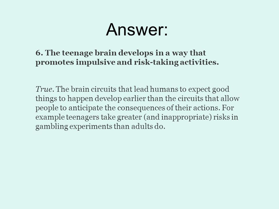 Answer: 6. The teenage brain develops in a way that promotes impulsive and risk-taking activities.