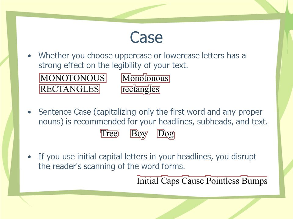 Case Whether you choose uppercase or lowercase letters has a strong effect on the legibility of your text.