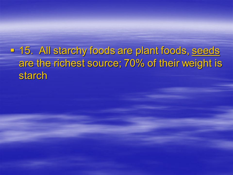 15. All starchy foods are plant foods, seeds are the richest source; 70% of their weight is starch