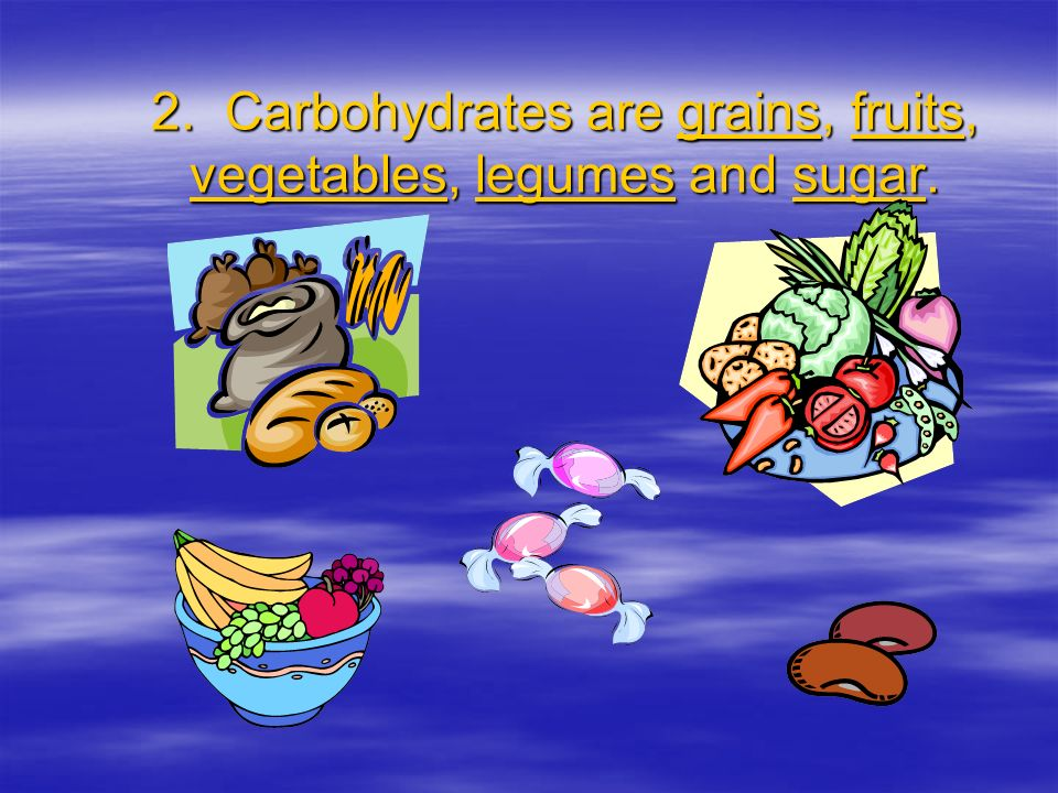 2. Carbohydrates are grains, fruits, vegetables, legumes and sugar.