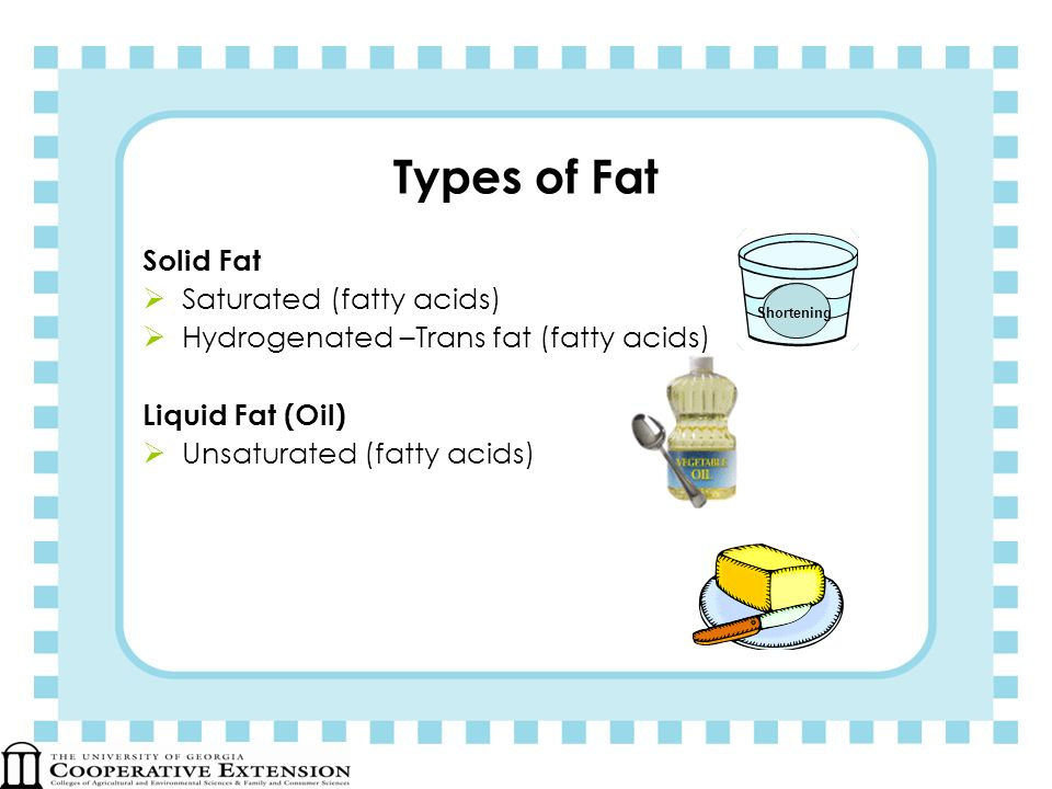 Types of Fat Solid Fat Saturated (fatty acids)