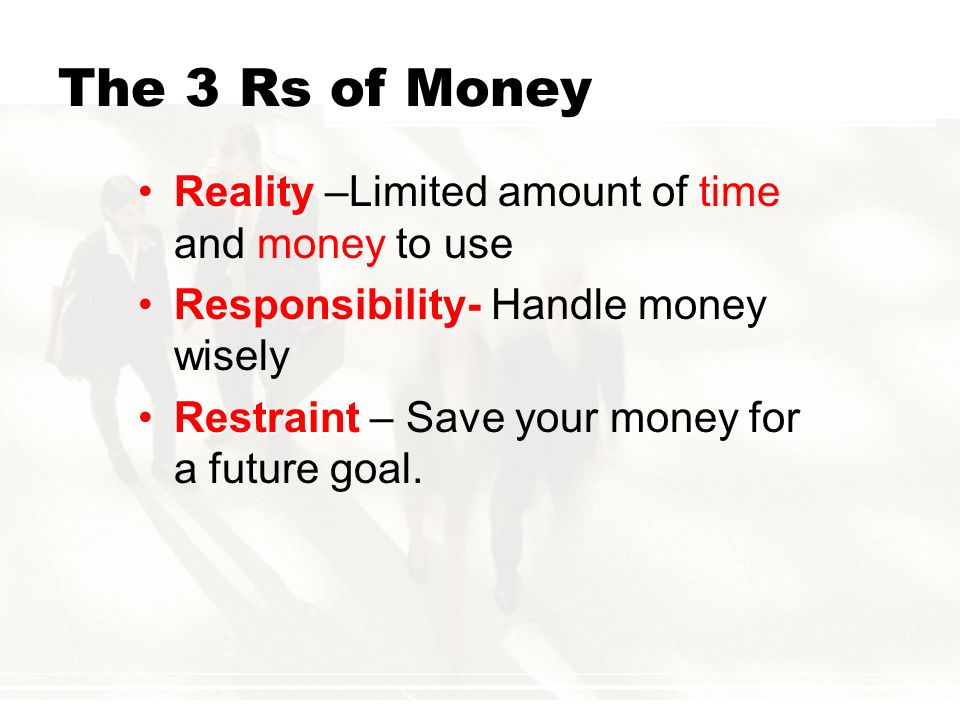 The 3 Rs of Money Reality –Limited amount of time and money to use