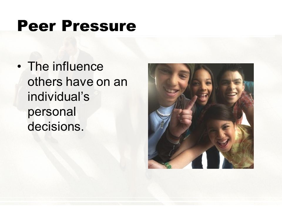 Peer Pressure The influence others have on an individual's personal decisions.