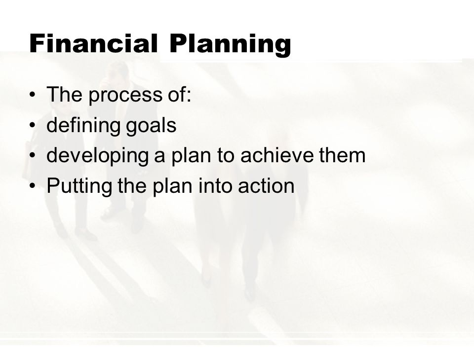 Financial Planning The process of: defining goals