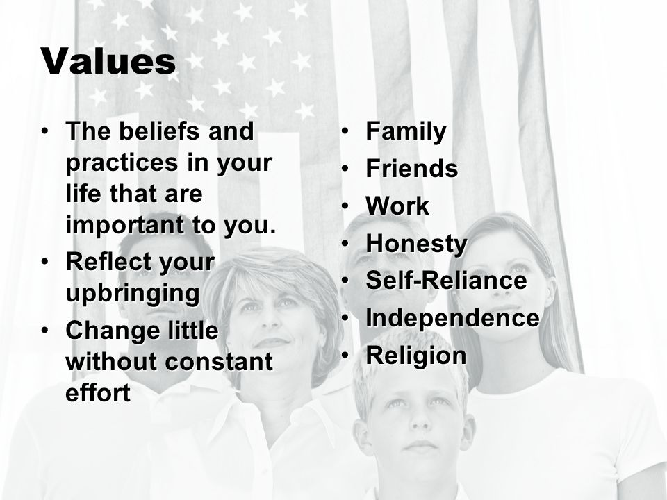 Values The beliefs and practices in your life that are important to you. Reflect your upbringing. Change little without constant effort.